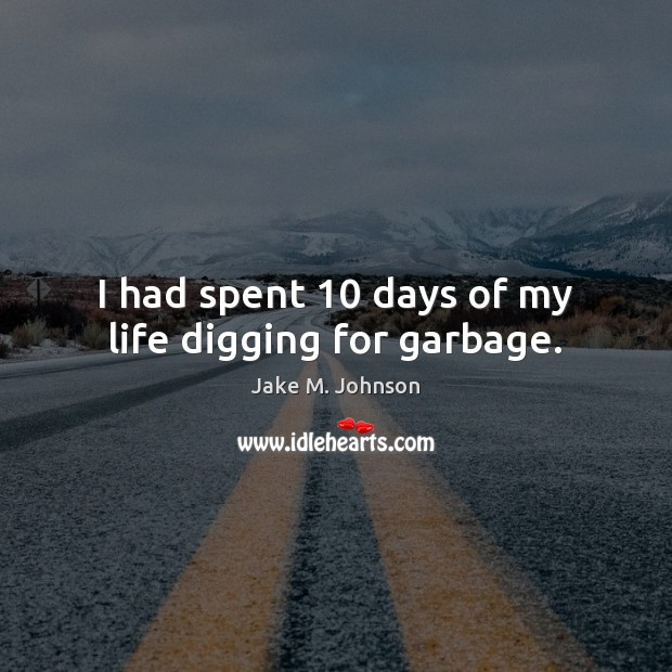 Image, I had spent 10 days of my life digging for garbage.