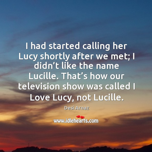 I had started calling her lucy shortly after we met; I didn't like the name lucille. Desi Arnaz Picture Quote