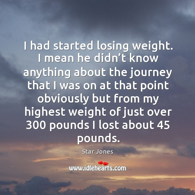 I had started losing weight. I mean he didn't know anything about the journey Image