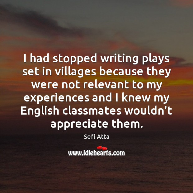 I had stopped writing plays set in villages because they were not Sefi Atta Picture Quote