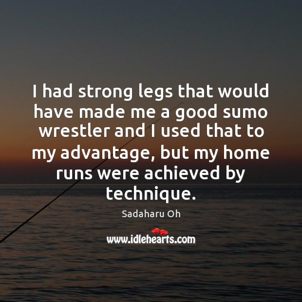 Sadaharu Oh Picture Quote image saying: I had strong legs that would have made me a good sumo