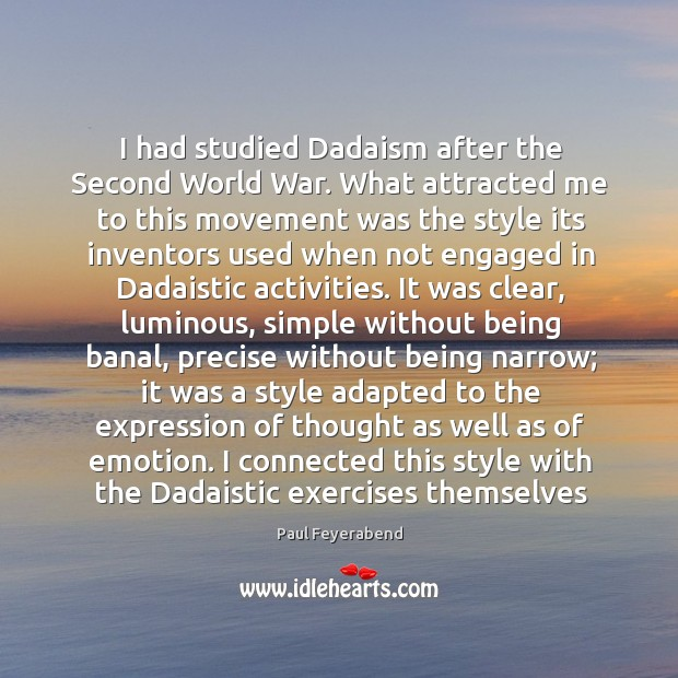 I had studied Dadaism after the Second World War. What attracted me Paul Feyerabend Picture Quote
