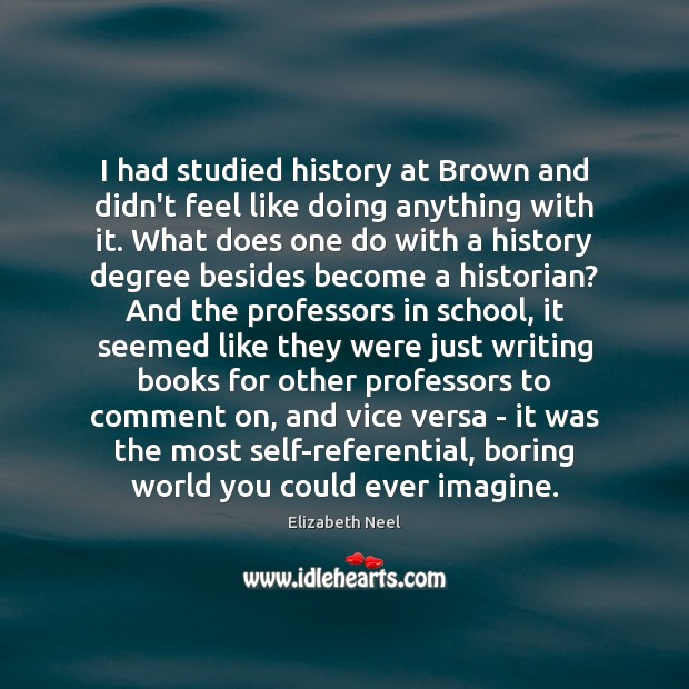I had studied history at Brown and didn't feel like doing anything Image