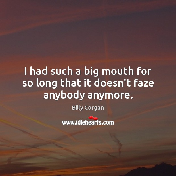 I had such a big mouth for so long that it doesn't faze anybody anymore. Billy Corgan Picture Quote