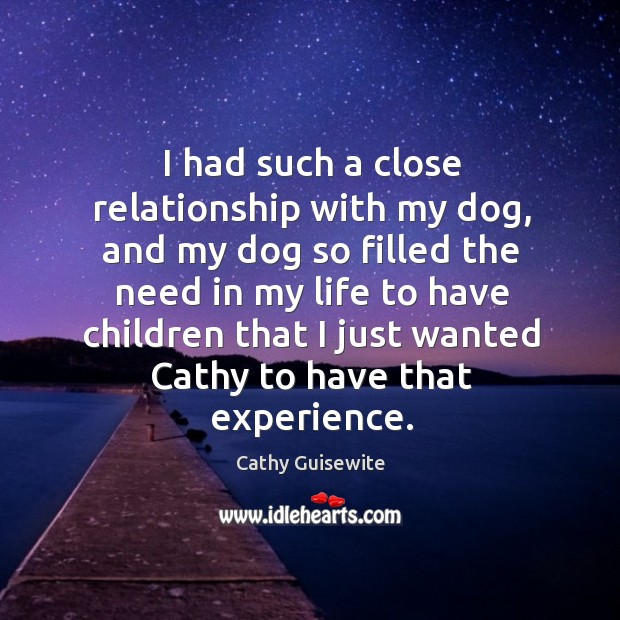 I had such a close relationship with my dog, and my dog so filled the need in my Cathy Guisewite Picture Quote