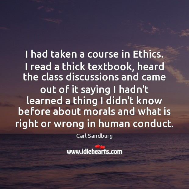 I had taken a course in Ethics. I read a thick textbook, Carl Sandburg Picture Quote