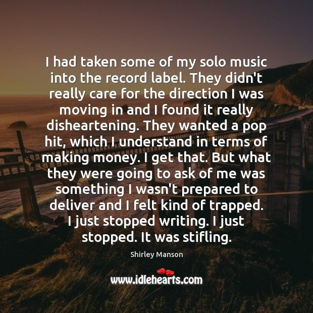 Shirley Manson Picture Quote image saying: I had taken some of my solo music into the record label.