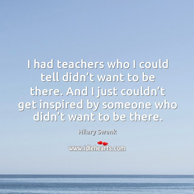Image, I had teachers who I could tell didn't want to be there. And I just couldn't get inspired by someone who didn't want to be there.