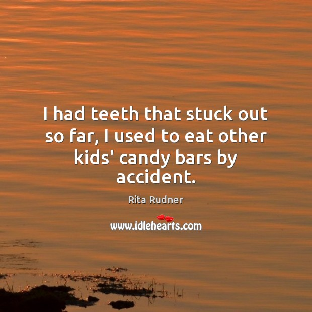 Rita Rudner Picture Quote image saying: I had teeth that stuck out so far, I used to eat other kids' candy bars by accident.