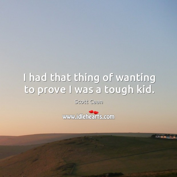 I had that thing of wanting to prove I was a tough kid. Image