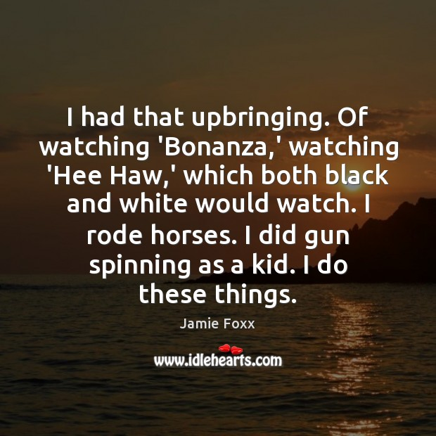 I had that upbringing. Of watching 'Bonanza,' watching 'Hee Haw,' Jamie Foxx Picture Quote