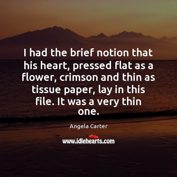 Image, I had the brief notion that his heart, pressed flat as a