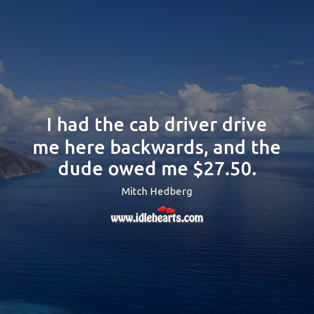 I had the cab driver drive me here backwards, and the dude owed me $27.50. Mitch Hedberg Picture Quote