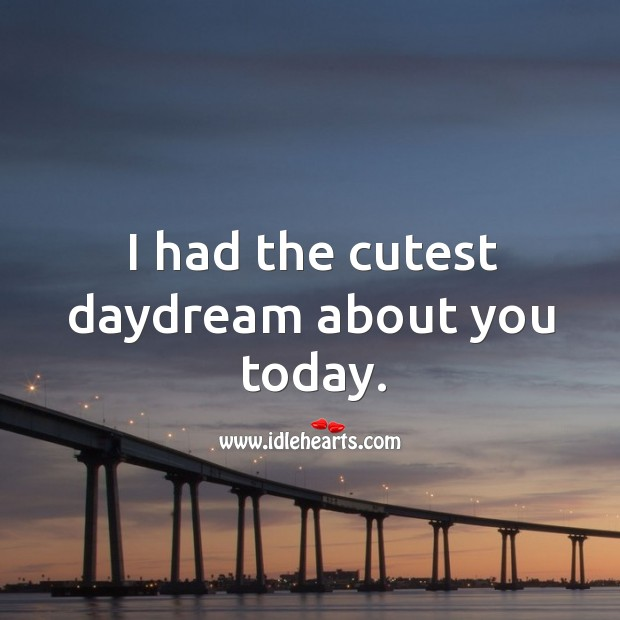 I had the cutest daydream about you today. Image
