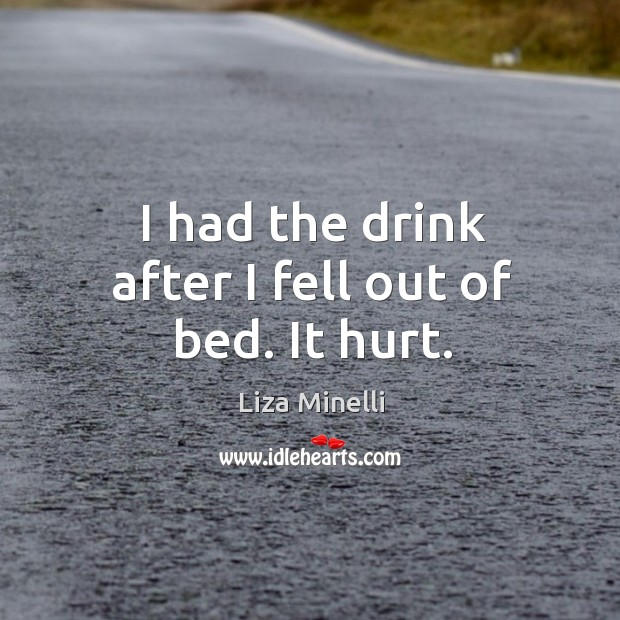I had the drink after I fell out of bed. It hurt. Image