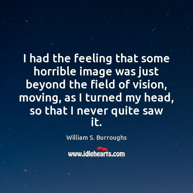 Image, I had the feeling that some horrible image was just beyond the