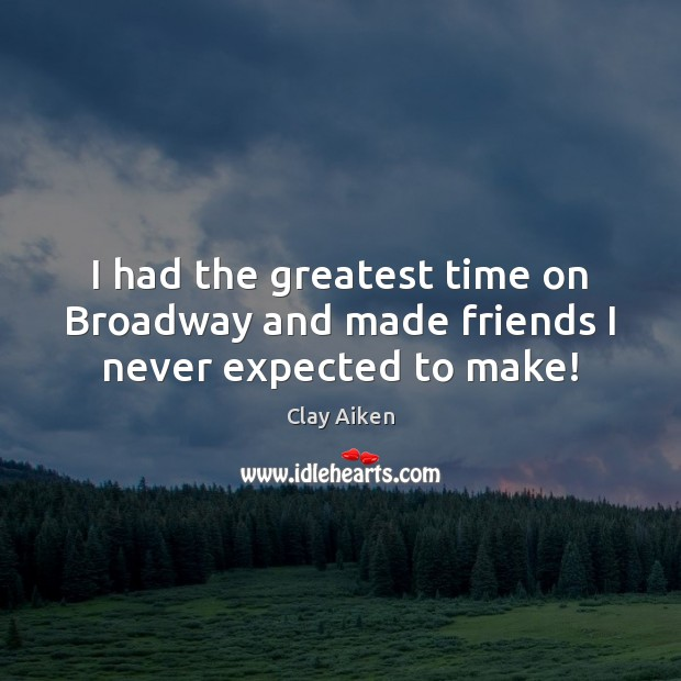 I had the greatest time on Broadway and made friends I never expected to make! Clay Aiken Picture Quote