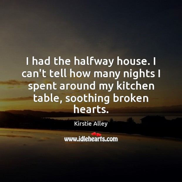 I had the halfway house. I can't tell how many nights I Kirstie Alley Picture Quote