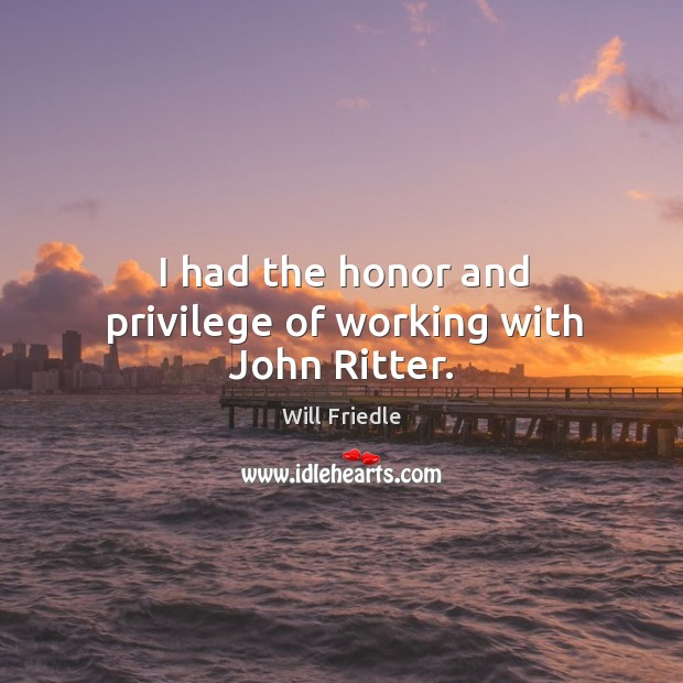 I had the honor and privilege of working with john ritter. Will Friedle Picture Quote