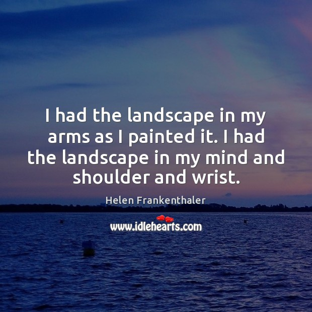 I had the landscape in my arms as I painted it. I Helen Frankenthaler Picture Quote