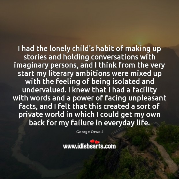 I had the lonely child's habit of making up stories and holding Image