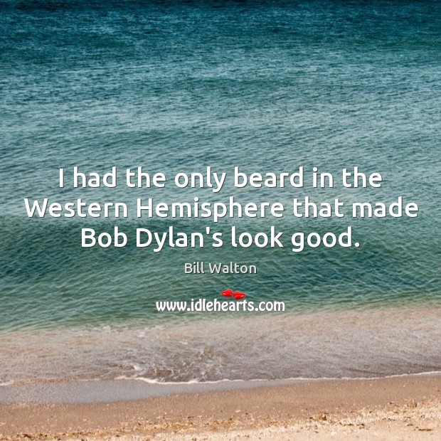 I had the only beard in the Western Hemisphere that made Bob Dylan's look good. Bill Walton Picture Quote