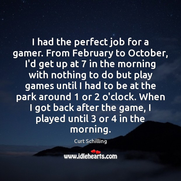 I had the perfect job for a gamer. From February to October, Curt Schilling Picture Quote