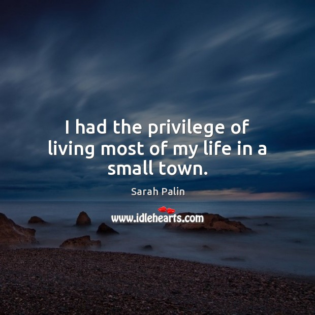 I had the privilege of living most of my life in a small town. Sarah Palin Picture Quote