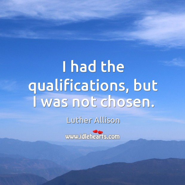 I had the qualifications, but I was not chosen. Image