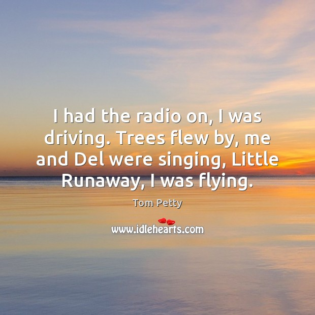I had the radio on, I was driving. Trees flew by, me Tom Petty Picture Quote