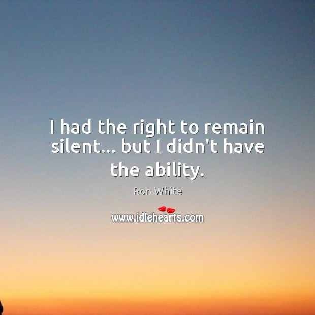 I had the right to remain silent… but I didn't have the ability. Ron White Picture Quote