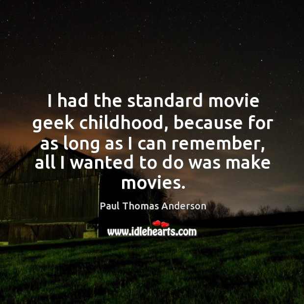 I had the standard movie geek childhood, because for as long as I can remember Paul Thomas Anderson Picture Quote