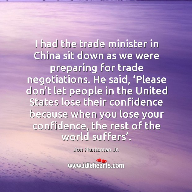 I had the trade minister in china sit down as we were preparing for trade negotiations. Image