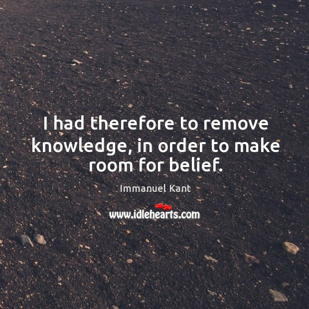 Image, I had therefore to remove knowledge, in order to make room for belief.