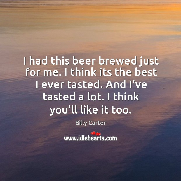 I had this beer brewed just for me. I think its the best I ever tasted. And I've tasted a lot. Billy Carter Picture Quote