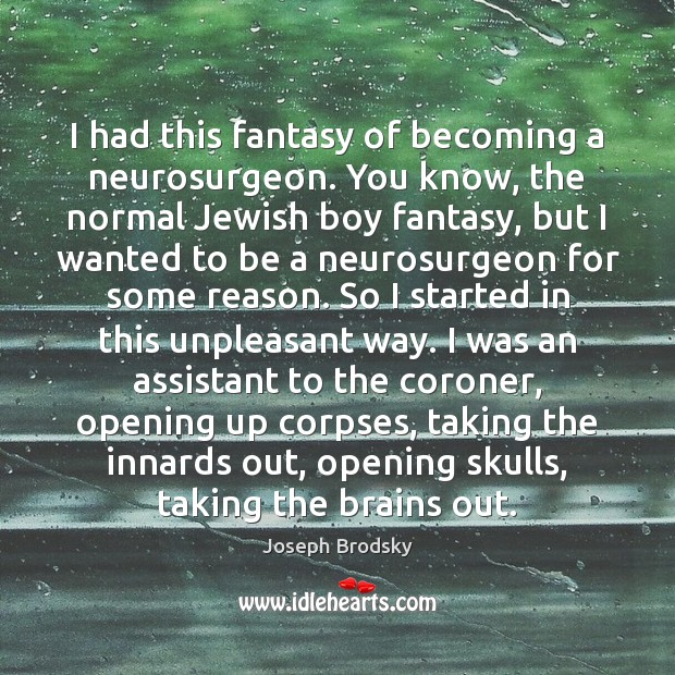 I had this fantasy of becoming a neurosurgeon. You know, the normal Joseph Brodsky Picture Quote