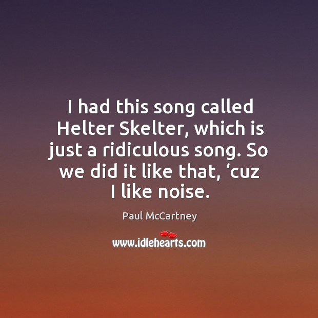 I had this song called helter skelter, which is just a ridiculous song. So we did it like that, 'cuz I like noise. Image