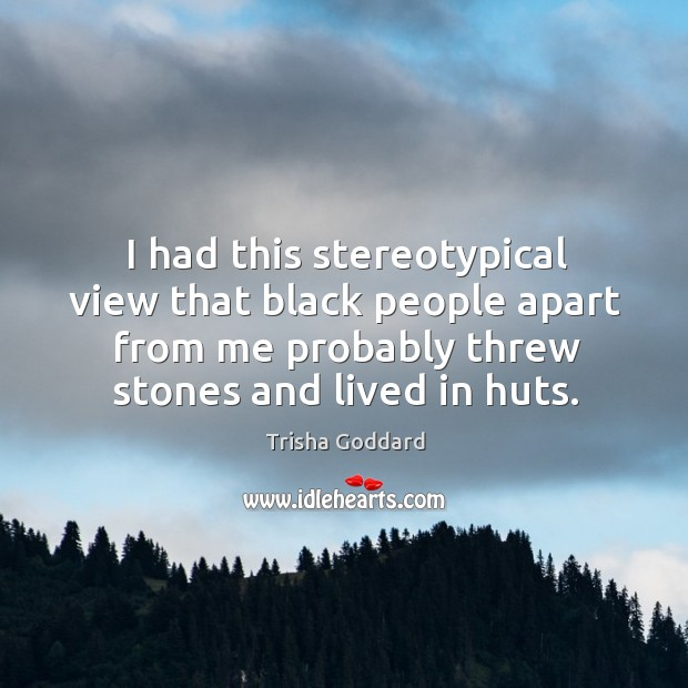 I had this stereotypical view that black people apart from me probably threw stones and lived in huts. Image