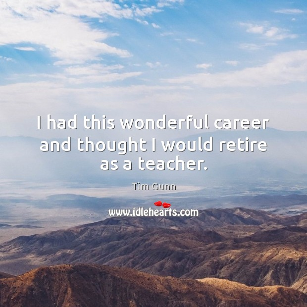 I had this wonderful career and thought I would retire as a teacher. Tim Gunn Picture Quote