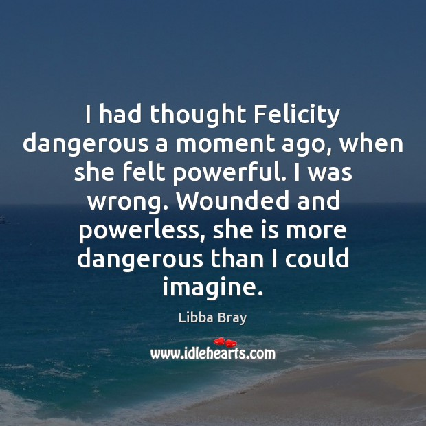 Image, I had thought Felicity dangerous a moment ago, when she felt powerful.