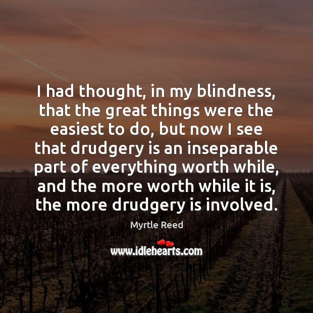 I had thought, in my blindness, that the great things were the Myrtle Reed Picture Quote