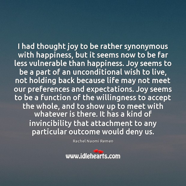 I had thought joy to be rather synonymous with happiness, but it Rachel Naomi Remen Picture Quote