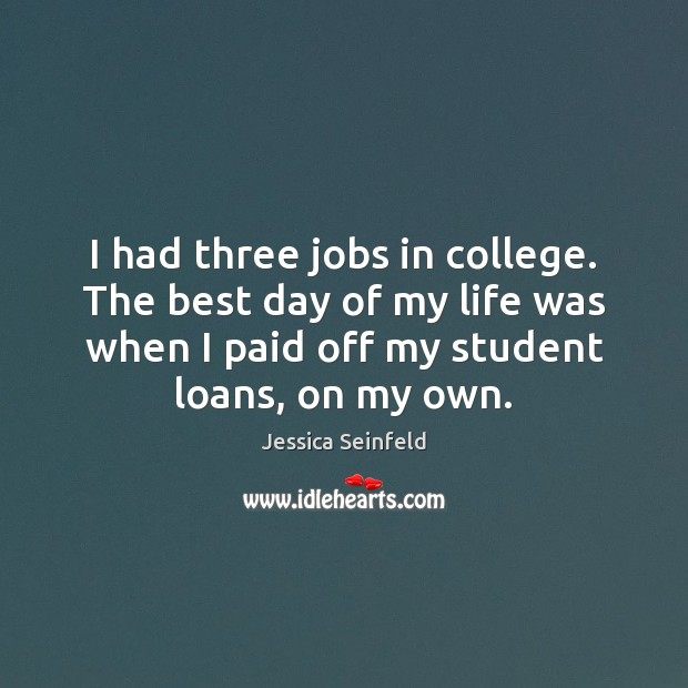 I had three jobs in college. The best day of my life Image
