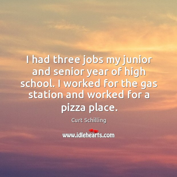 I had three jobs my junior and senior year of high school. I worked for the gas station and worked for a pizza place. Curt Schilling Picture Quote