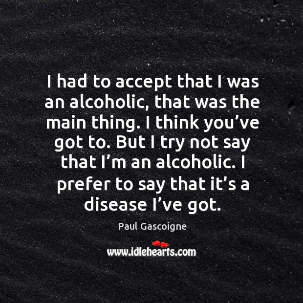 I had to accept that I was an alcoholic, that was the main thing. I think you've got to. Paul Gascoigne Picture Quote