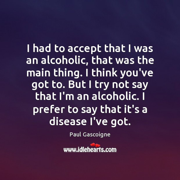 I had to accept that I was an alcoholic, that was the Paul Gascoigne Picture Quote