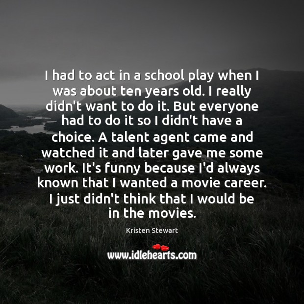 I had to act in a school play when I was about Kristen Stewart Picture Quote
