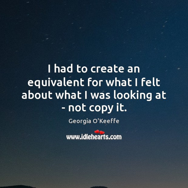 I had to create an equivalent for what I felt about what I was looking at – not copy it. Image