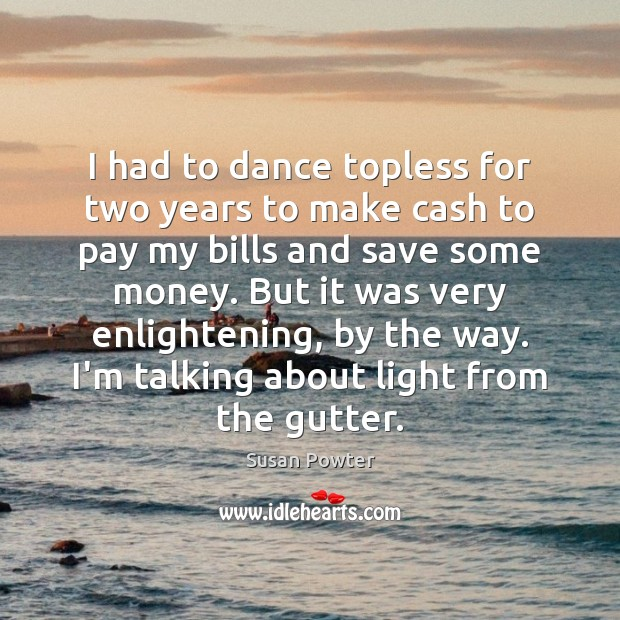 I had to dance topless for two years to make cash to Susan Powter Picture Quote