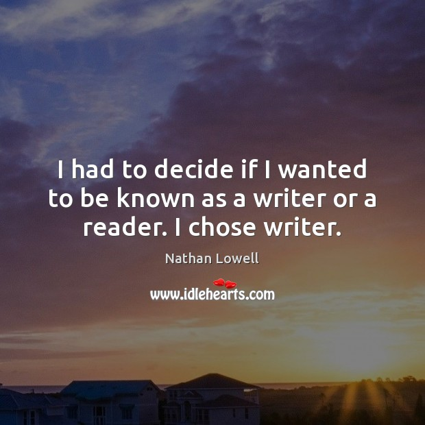 Image, I had to decide if I wanted to be known as a writer or a reader. I chose writer.